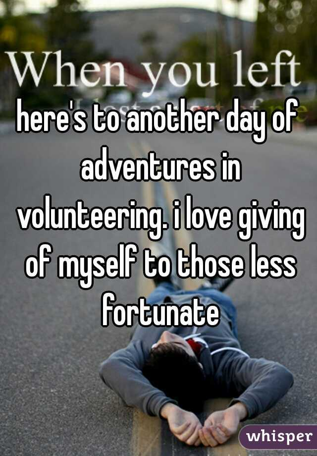 here's to another day of adventures in volunteering. i love giving of myself to those less fortunate