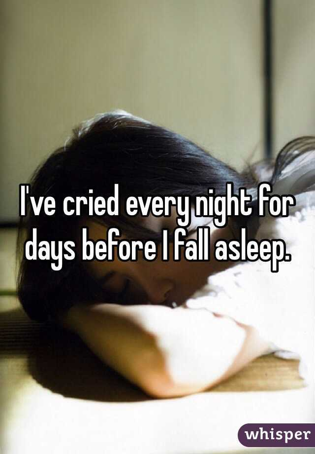 I've cried every night for days before I fall asleep.