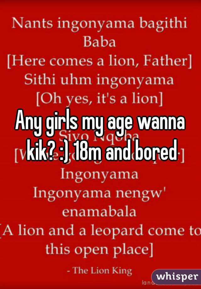 Any girls my age wanna kik? :) 18m and bored