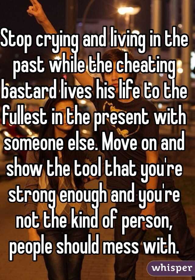 Stop crying and living in the past while the cheating bastard lives his life to the fullest in the present with someone else. Move on and show the tool that you're strong enough and you're not the kind of person, people should mess with.