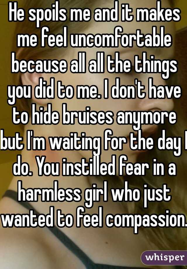 He spoils me and it makes me feel uncomfortable because all all the things you did to me. I don't have to hide bruises anymore but I'm waiting for the day I do. You instilled fear in a harmless girl who just wanted to feel compassion.