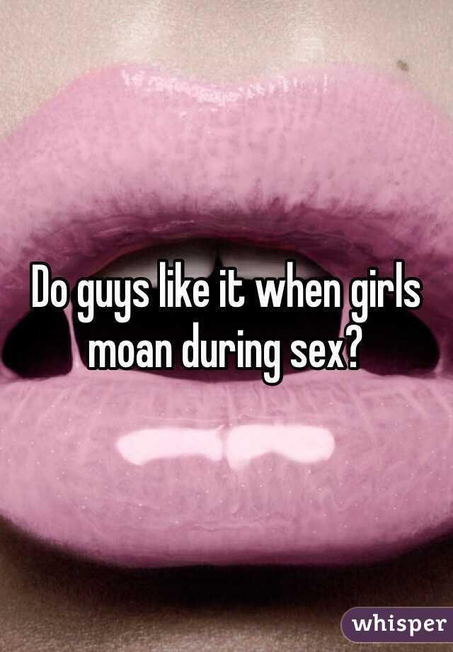 Do guys like it when girls moan during sex?