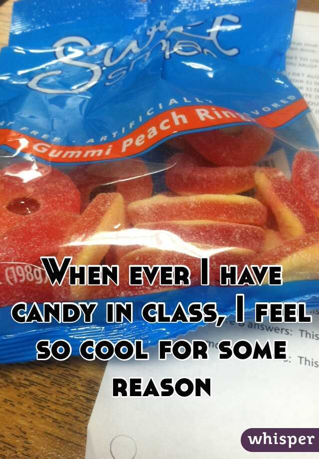 When ever I have candy in class, I feel so cool for some reason