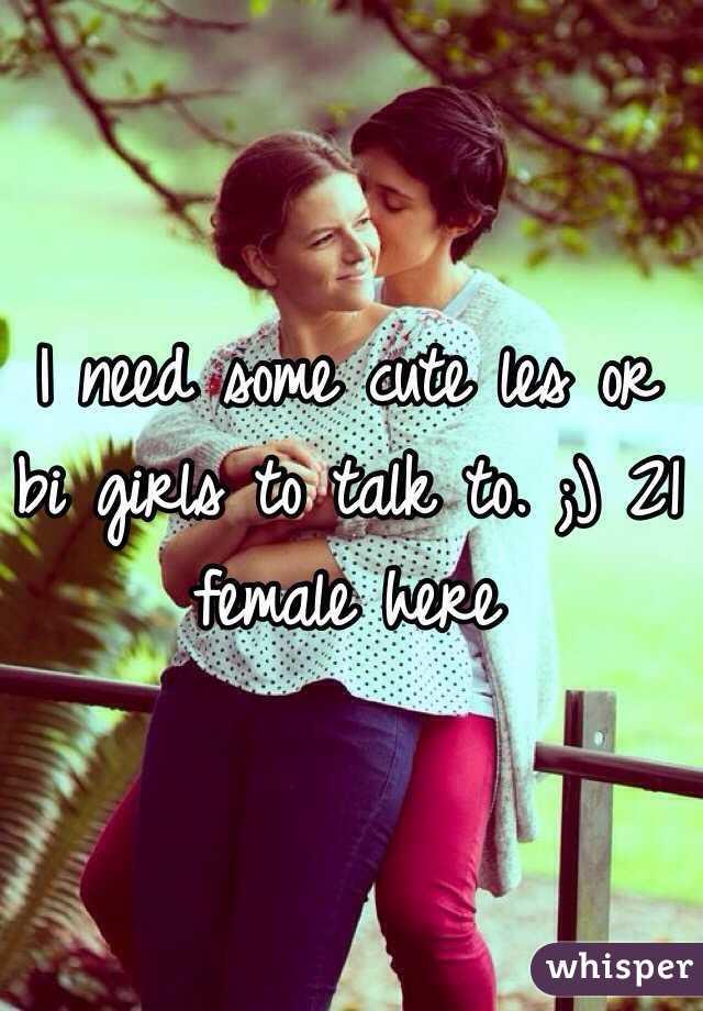 I need some cute les or bi girls to talk to. ;) 21 female here