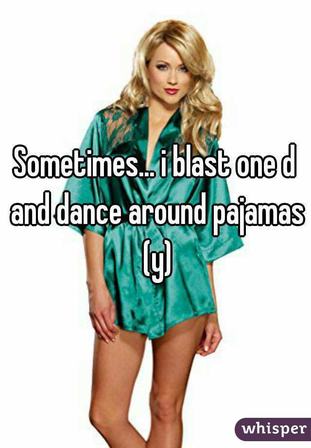 Sometimes... i blast one d and dance around pajamas (y)