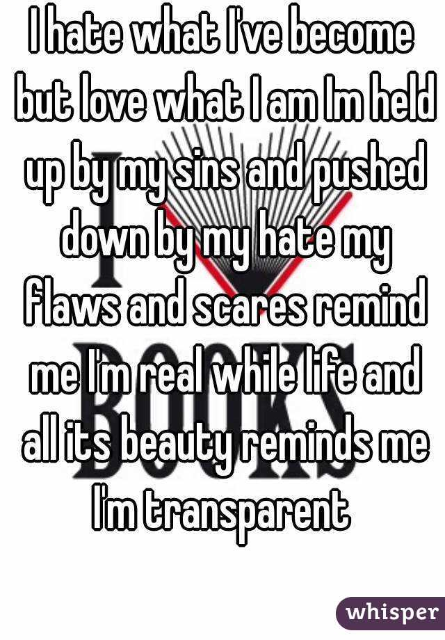 I hate what I've become but love what I am Im held up by my sins and pushed down by my hate my flaws and scares remind me I'm real while life and all its beauty reminds me I'm transparent