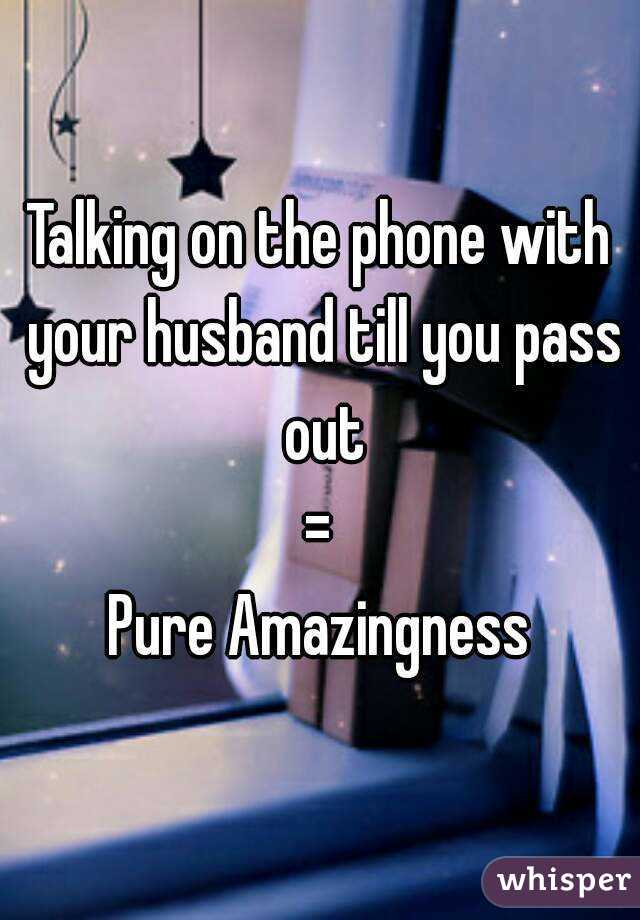 Talking on the phone with your husband till you pass out = Pure Amazingness