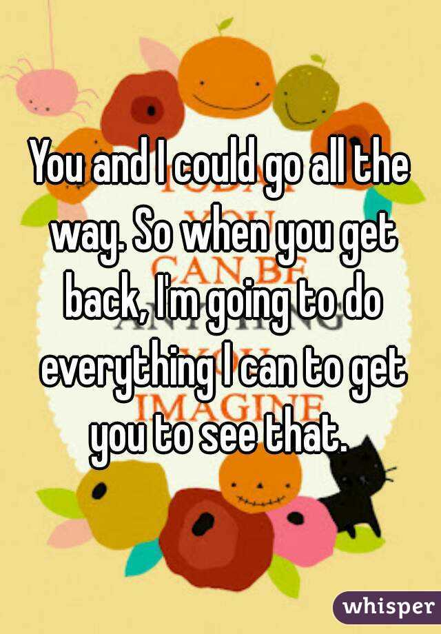 You and I could go all the way. So when you get back, I'm going to do everything I can to get you to see that.