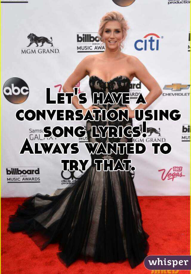 Let's have a conversation using song lyrics!  Always wanted to try that.
