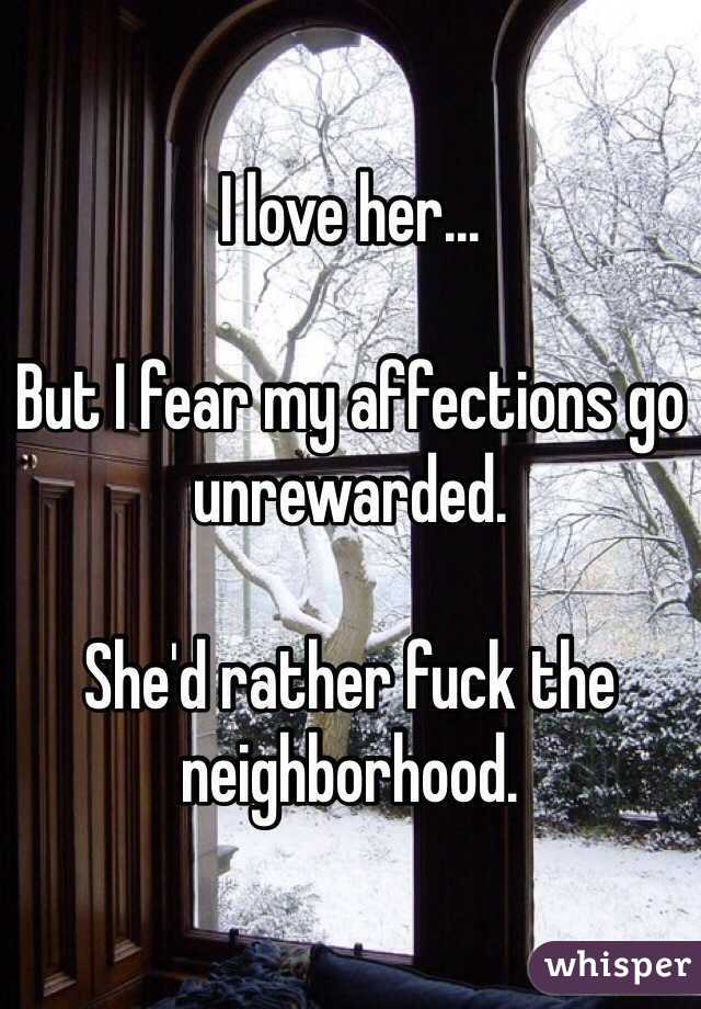 I love her...  But I fear my affections go unrewarded.  She'd rather fuck the neighborhood.