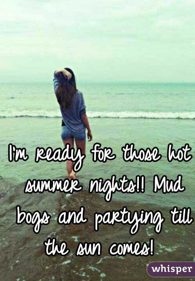 I'm ready for those hot summer nights!! Mud bogs and partying till the sun comes!