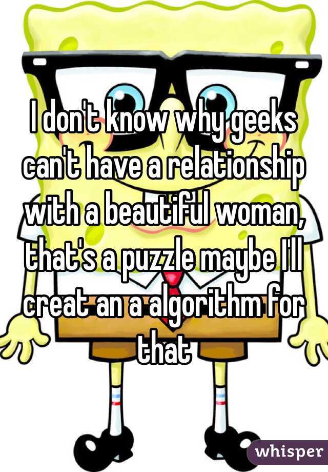 I don't know why geeks can't have a relationship with a beautiful woman, that's a puzzle maybe I'll creat an a algorithm for that