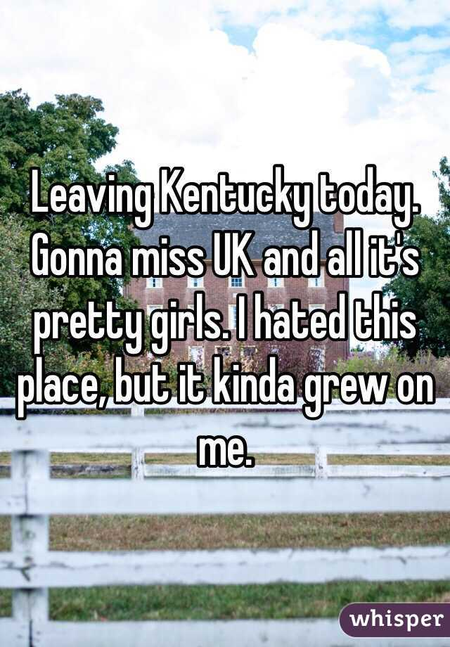 Leaving Kentucky today. Gonna miss UK and all it's pretty girls. I hated this place, but it kinda grew on me.