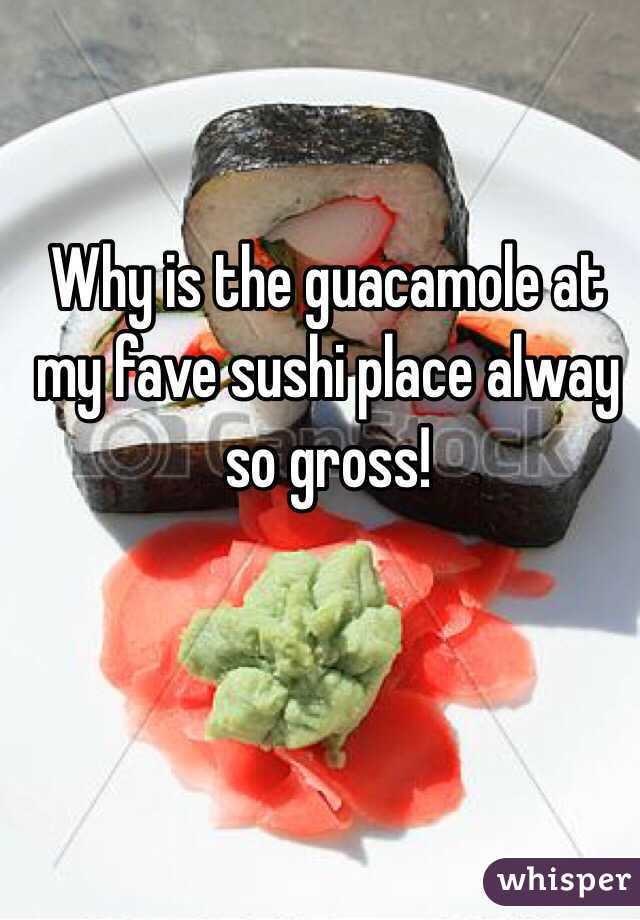 Why is the guacamole at my fave sushi place alway so gross!