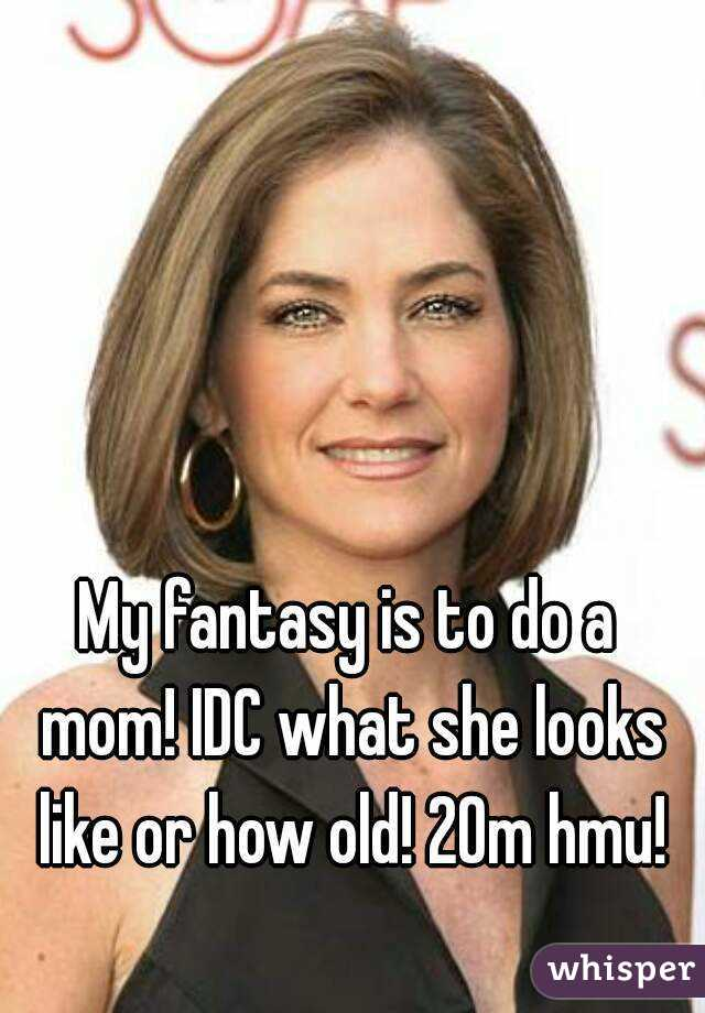 My fantasy is to do a mom! IDC what she looks like or how old! 20m hmu!
