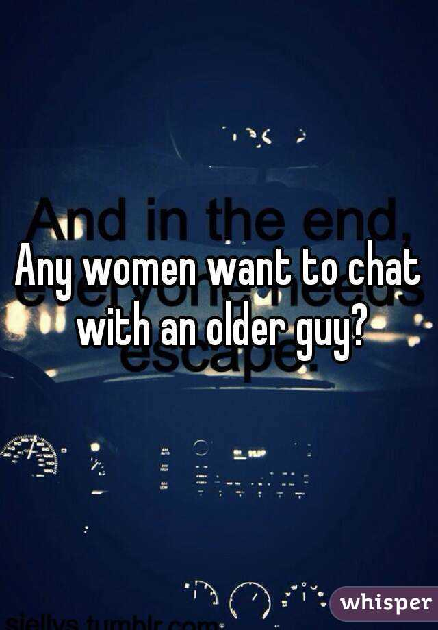 Any women want to chat with an older guy?