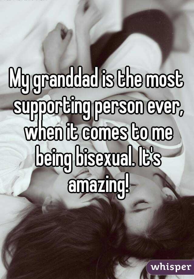 My granddad is the most supporting person ever, when it comes to me being bisexual. It's amazing!