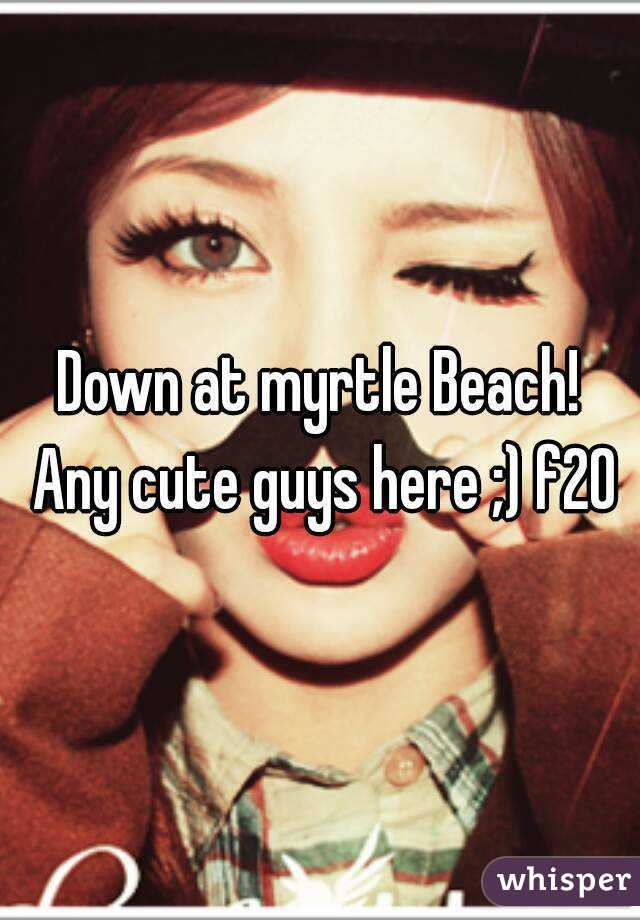 Down at myrtle Beach! Any cute guys here ;) f20
