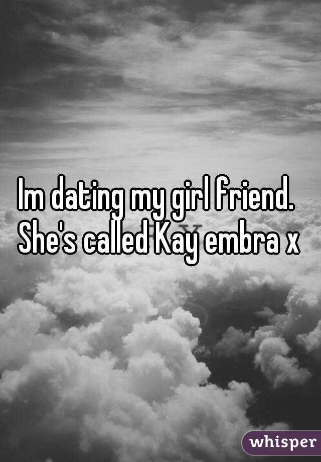 Im dating my girl friend.  She's called Kay embra x