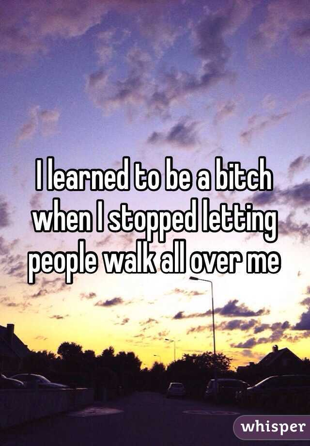 I learned to be a bitch when I stopped letting people walk all over me