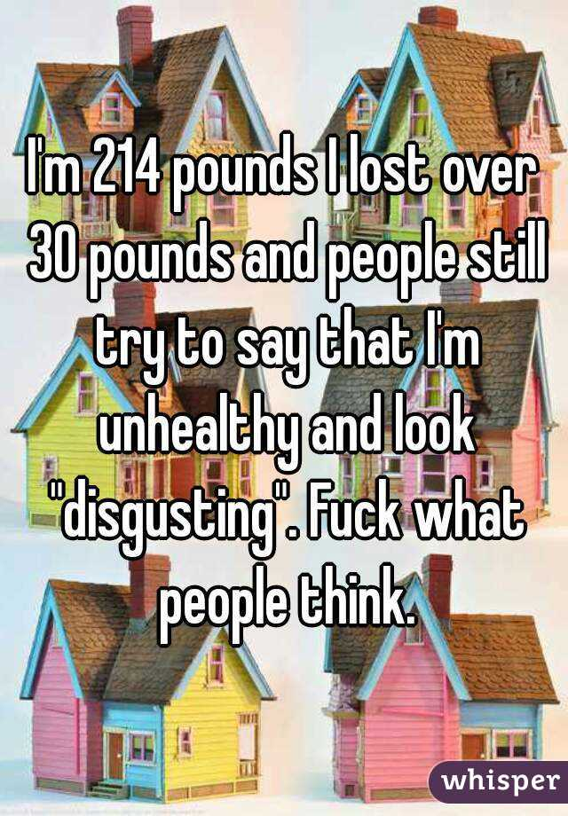 """I'm 214 pounds I lost over 30 pounds and people still try to say that I'm unhealthy and look """"disgusting"""". Fuck what people think."""
