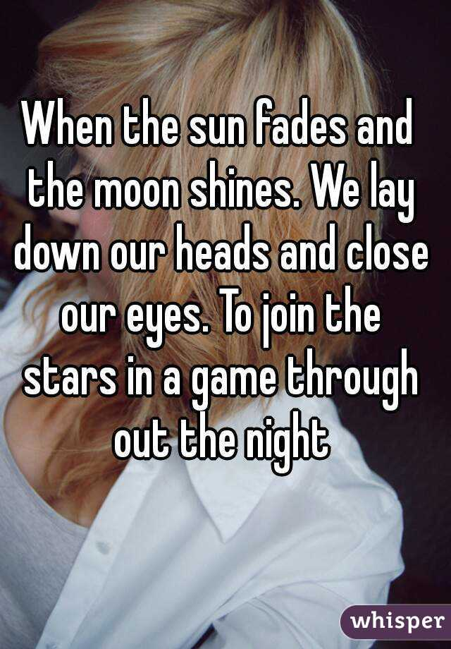 When the sun fades and the moon shines. We lay down our heads and close our eyes. To join the stars in a game through out the night