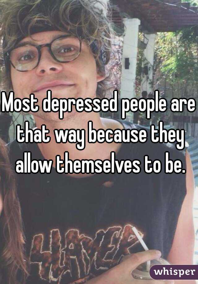 Most depressed people are that way because they allow themselves to be.
