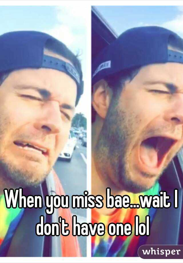 When you miss bae...wait I don't have one lol