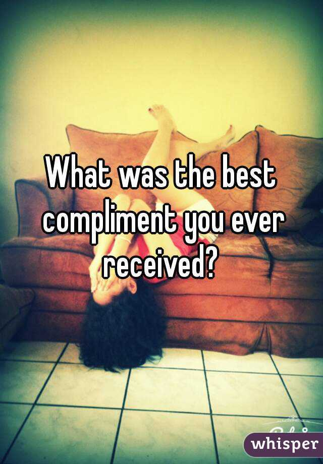 What was the best compliment you ever received?