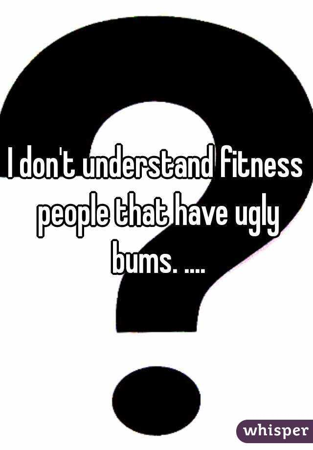 I don't understand fitness people that have ugly bums. ....