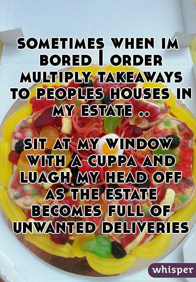 sometimes when im bored I order multiply takeaways to peoples houses in my estate ..  sit at my window with a cuppa and luagh my head off as the estate becomes full of unwanted deliveries