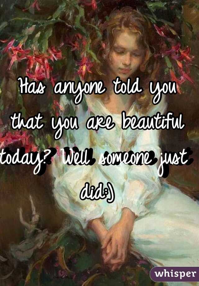 Has anyone told you that you are beautiful today? Well someone just did:)