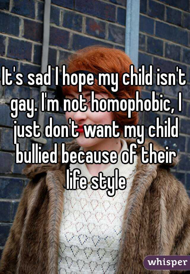 It's sad I hope my child isn't gay. I'm not homophobic, I just don't want my child bullied because of their life style
