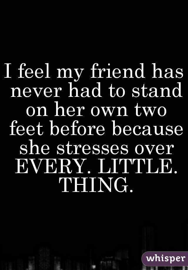 I feel my friend has never had to stand on her own two feet before because she stresses over EVERY. LITTLE. THING.
