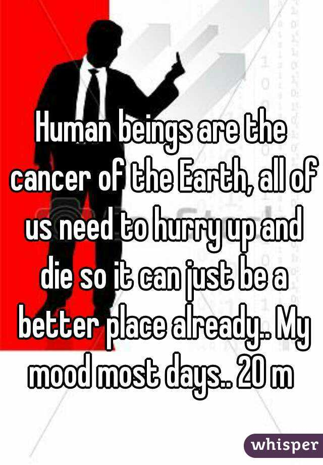 Human beings are the cancer of the Earth, all of us need to hurry up and die so it can just be a better place already.. My mood most days.. 20 m