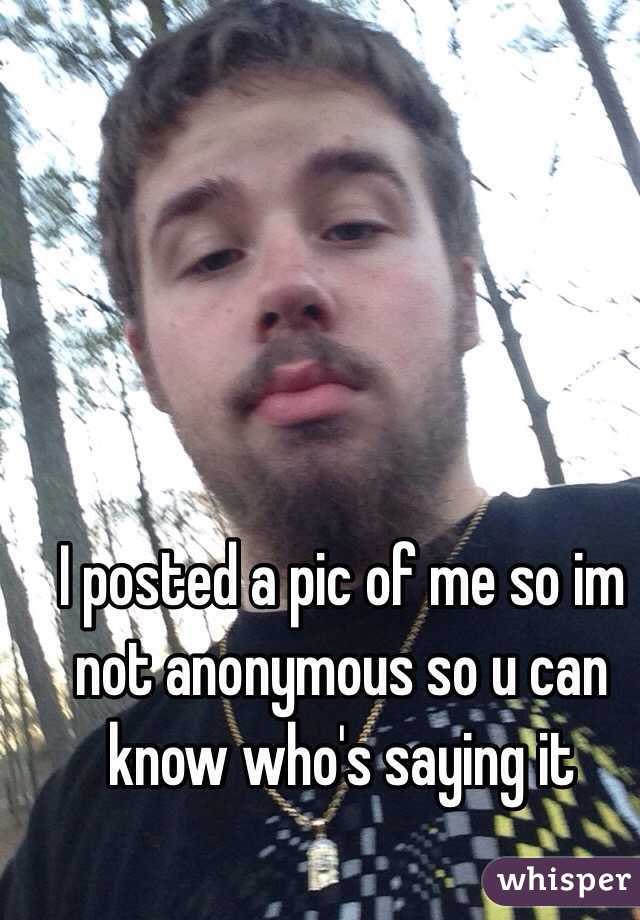 I posted a pic of me so im not anonymous so u can know who's saying it
