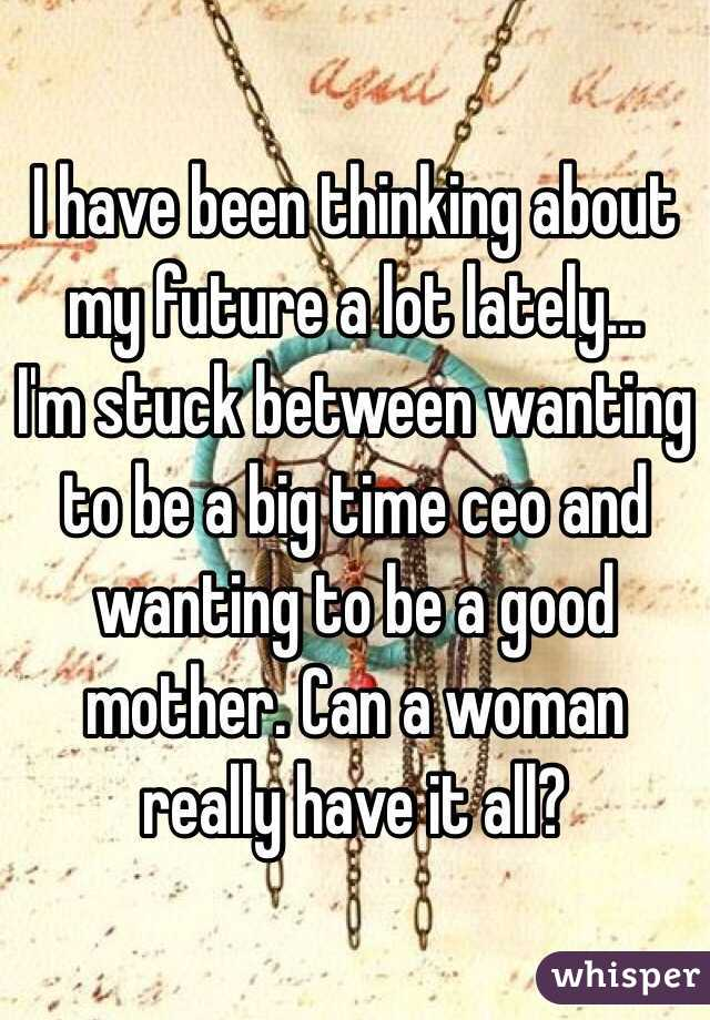 I have been thinking about my future a lot lately...  I'm stuck between wanting to be a big time ceo and wanting to be a good mother. Can a woman really have it all?