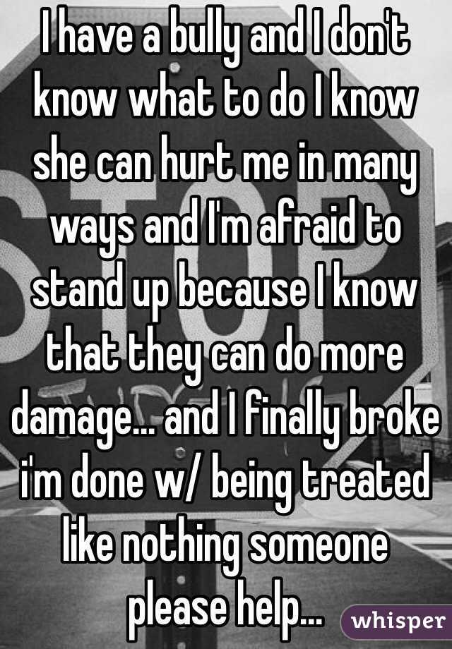 I have a bully and I don't know what to do I know she can hurt me in many ways and I'm afraid to stand up because I know that they can do more damage... and I finally broke i'm done w/ being treated like nothing someone please help...