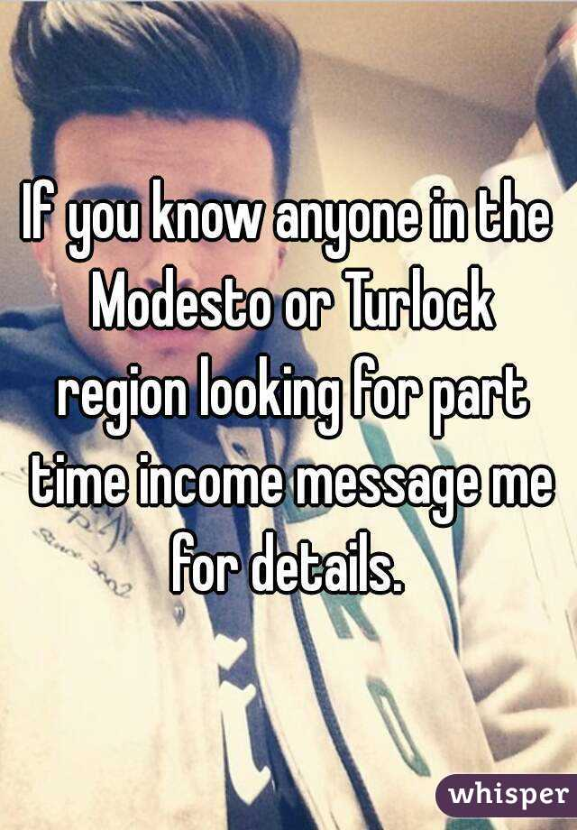 If you know anyone in the Modesto or Turlock region looking for part time income message me for details.