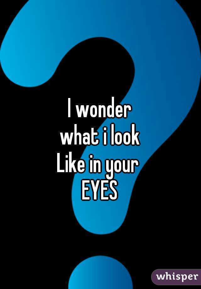 I wonder what i look Like in your  EYES