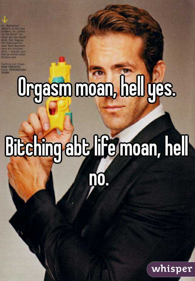 Orgasm moan, hell yes.  Bitching abt life moan, hell no.