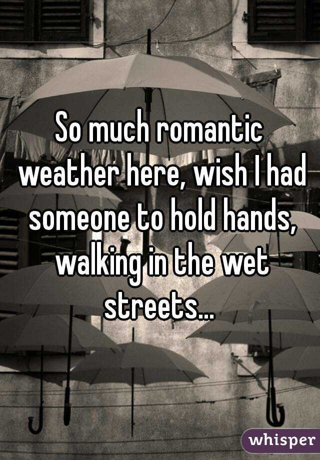 So much romantic weather here, wish I had someone to hold hands, walking in the wet streets...