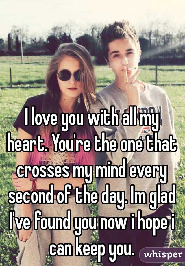 I love you with all my heart. You're the one that crosses my mind every second of the day. Im glad I've found you now i hope i can keep you.