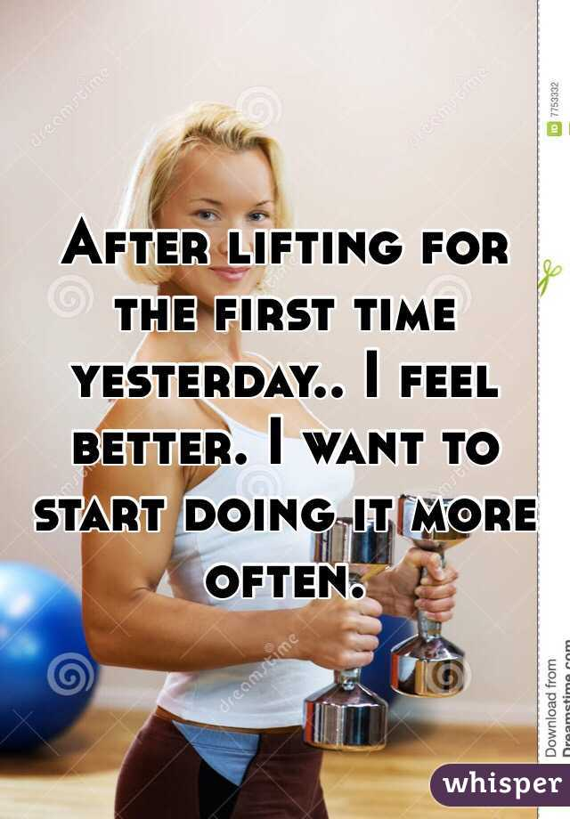 After lifting for the first time yesterday.. I feel better. I want to start doing it more often.
