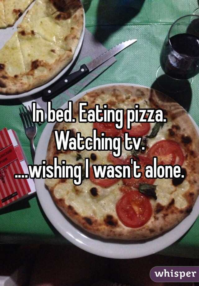 In bed. Eating pizza. Watching tv. ....wishing I wasn't alone.