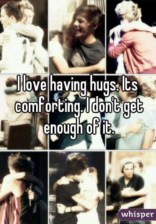 I love having hugs. Its comforting. I don't get enough of it.