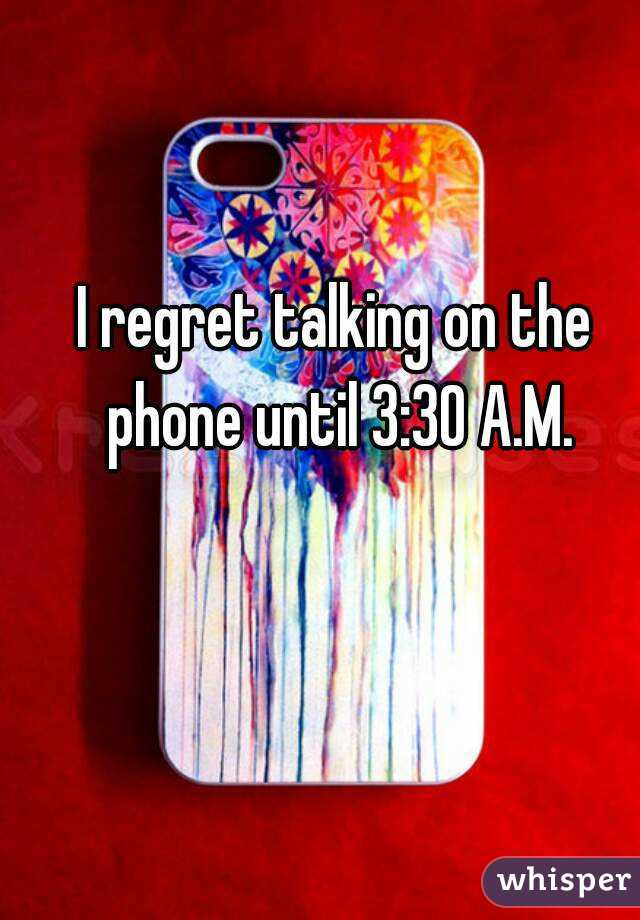 I regret talking on the phone until 3:30 A.M.
