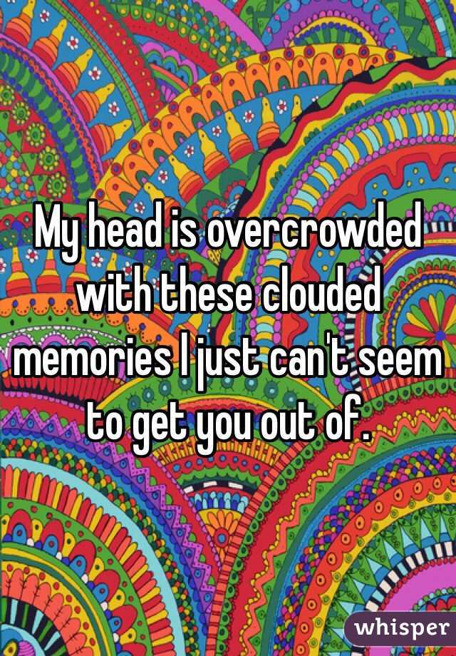 My head is overcrowded with these clouded memories I just can't seem to get you out of.