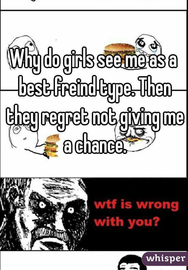 Why do girls see me as a best freind type. Then they regret not giving me a chance.