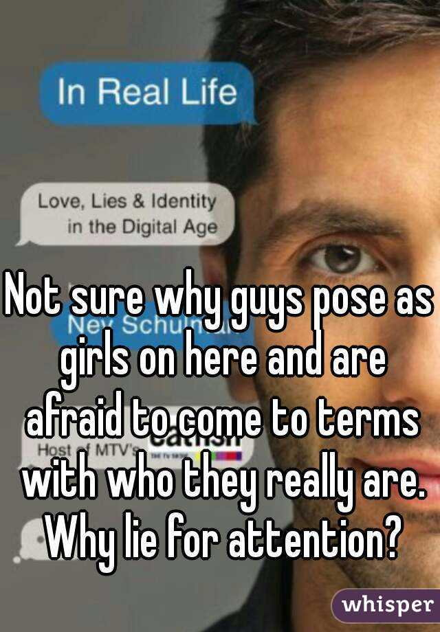 Not sure why guys pose as girls on here and are afraid to come to terms with who they really are. Why lie for attention?
